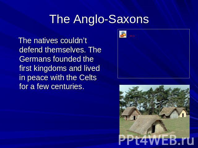 The Anglo-Saxons The natives couldn't defend themselves. The Germans founded the first kingdoms and lived in peace with the Celts for a few centuries.