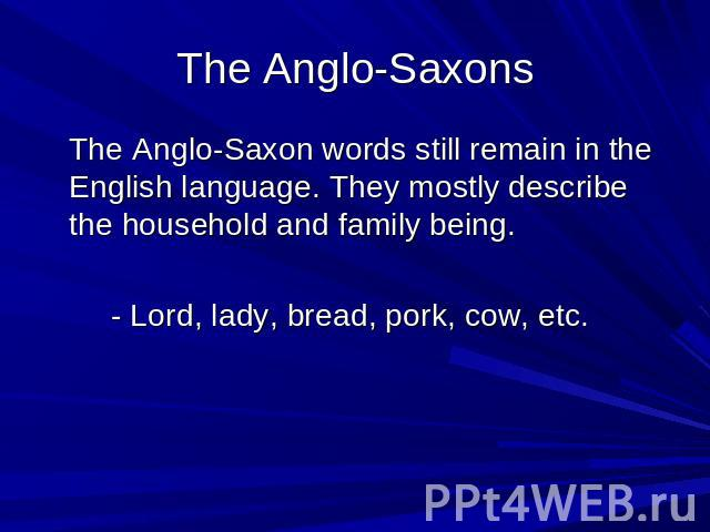 The Anglo-Saxons The Anglo-Saxon words still remain in the English language. They mostly describe the household and family being. - Lord, lady, bread, pork, cow, etc.