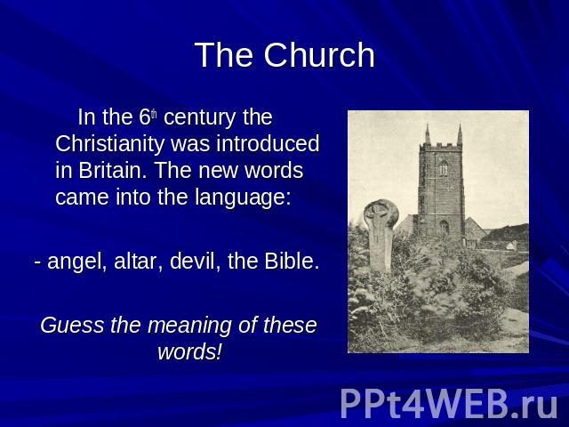The Church In the 6th century the Christianity was introduced in Britain. The new words came into the language: - angel, altar, devil, the Bible. Guess the meaning of these words!