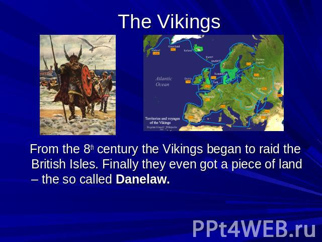 The Vikings From the 8th century the Vikings began to raid the British Isles. Finally they even got a piece of land – the so called Danelaw.