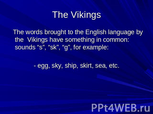 "The Vikings The words brought to the English language by the Vikings have something in common: sounds ""s"", ""sk"", ""g"", for example: - egg, sky, ship, skirt, sea, etc."