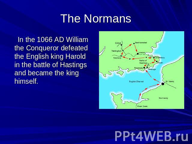 The Normans In the 1066 AD William the Conqueror defeated the English king Harold in the battle of Hastings and became the king himself.