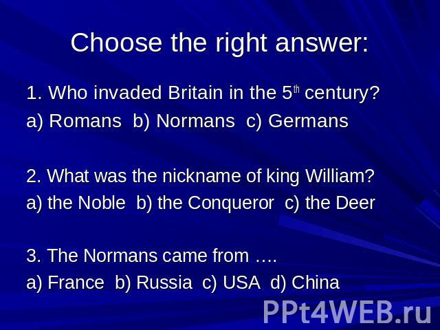 Choose the right answer: 1. Who invaded Britain in the 5th century? a) Romans b) Normans c) Germans 2. What was the nickname of king William? a) the Noble b) the Conqueror c) the Deer 3. The Normans came from …. a) France b) Russia c) USA d) China