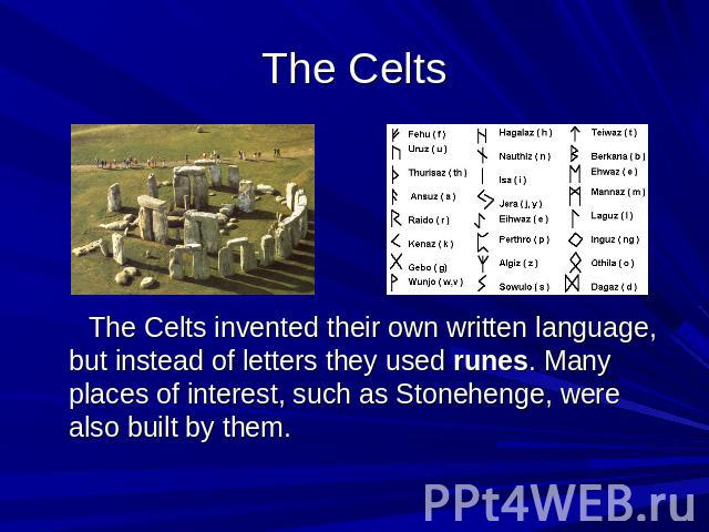 The Celts The Celts invented their own written language, but instead of letters they used runes. Many places of interest, such as Stonehenge, were also built by them.