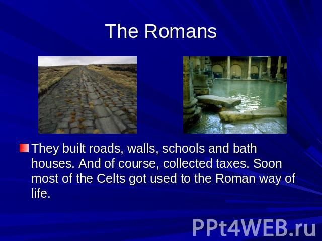 The Romans They built roads, walls, schools and bath houses. And of course, collected taxes. Soon most of the Celts got used to the Roman way of life.