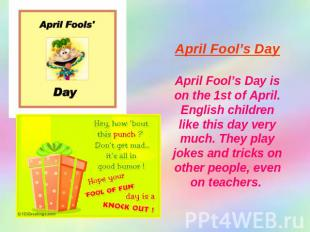 April Fool's Day April Fool's Day is on the 1st of April. English children like