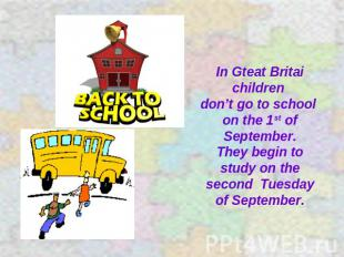 In Gteat Britai children don't go to school on the 1st of September. They begin