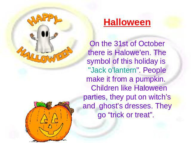 Halloween On the 31st of October there is Halowe'en. The symbol of this holiday is