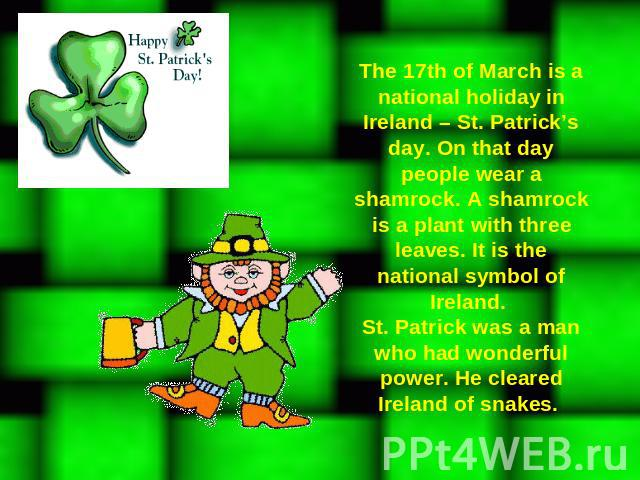The 17th of March is a national holiday in Ireland – St. Patrick's day. On that day people wear a shamrock. A shamrock is a plant with three leaves. It is the national symbol of Ireland. St. Patrick was a man who had wonderful power. He cleared Irel…