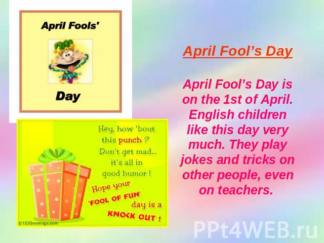 April Fool's Day April Fool's Day is on the 1st of April. English children like this day very much. They play jokes and tricks on other people, even on teachers.