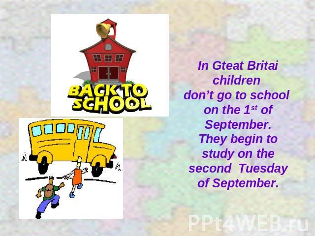 In Gteat Britai children don't go to school on the 1st of September. They begin to study on the second Tuesday of September.