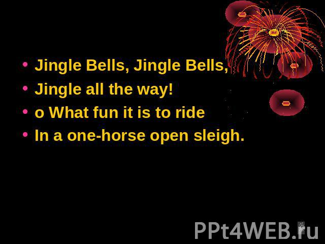 Jingle Bells, Jingle Bells, Jingle all the way! o What fun it is to ride In a one-horse open sleigh.