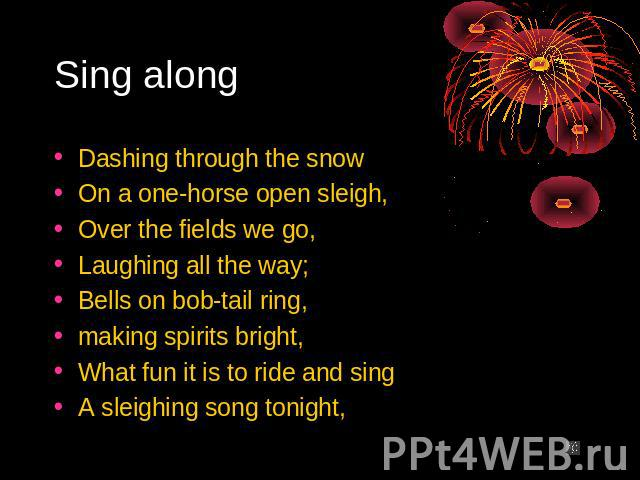 Sing along Dashing through the snow On a one-horse open sleigh, Over the fields we go, Laughing all the way; Bells on bob-tail ring, making spirits bright, What fun it is to ride and sing A sleighing song tonight,