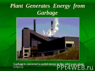 Plant Generates Energy from Garbage Garbage is converted to useful energy in thi