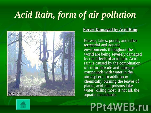Acid Rain, form of air pollution Forest Damaged by Acid Rain Forests, lakes, ponds, and other terrestrial and aquatic environments throughout the world are being severely damaged by the effects of acid rain. Acid rain is caused by the combination of…