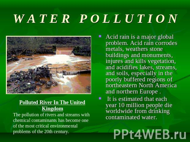 W A T E R P O L L U T I O N Acid rain is a major global problem. Acid rain corrodes metals, weathers stone buildings and monuments, injures and kills vegetation, and acidifies lakes, streams, and soils, especially in the poorly buffered regions of n…