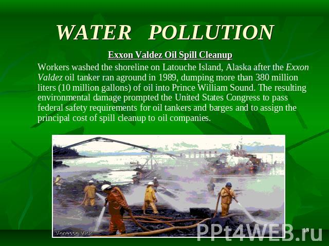 WATER POLLUTION Exxon Valdez Oil Spill Cleanup Workers washed the shoreline on Latouche Island, Alaska after the Exxon Valdez oil tanker ran aground in 1989, dumping more than 380 million liters (10 million gallons) of oil into Prince William Sound.…