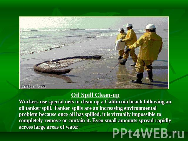 Oil Spill Clean-up Workers use special nets to clean up a California beach following an oil tanker spill. Tanker spills are an increasing environmental problem because once oil has spilled, it is virtually impossible to completely remove or contain …