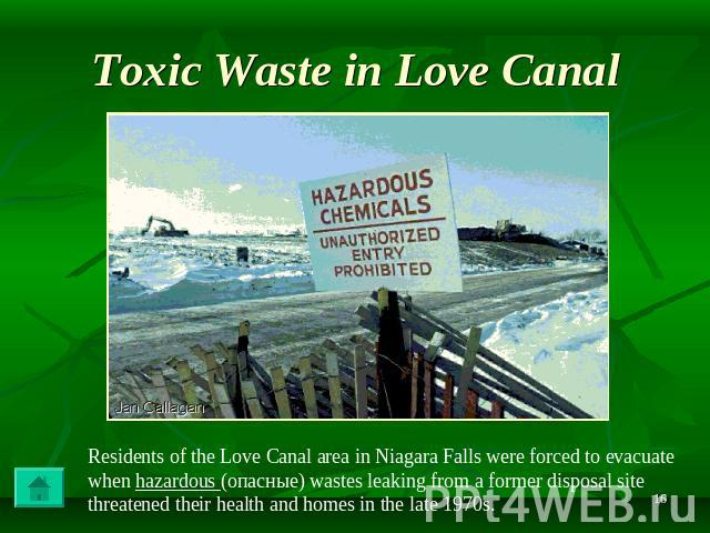 Toxic Waste in Love Canal Residents of the Love Canal area in Niagara Falls were forced to evacuate when hazardous (опасные) wastes leaking from a former disposal site threatened their health and homes in the late 1970s.