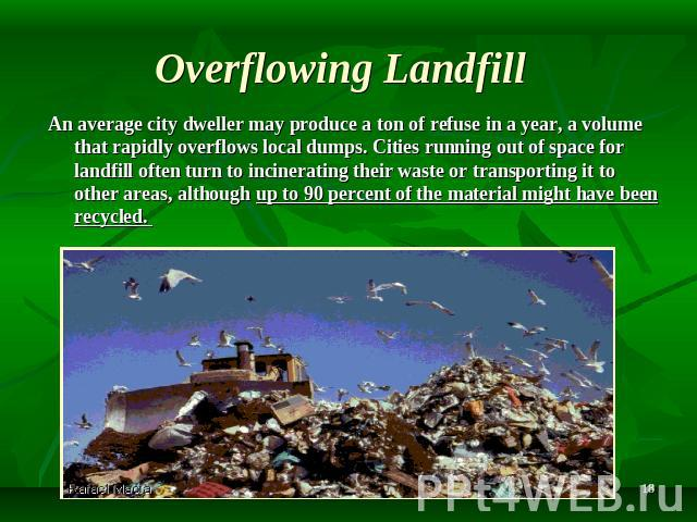 Overflowing Landfill An average city dweller may produce a ton of refuse in a year, a volume that rapidly overflows local dumps. Cities running out of space for landfill often turn to incinerating their waste or transporting it to other areas, altho…
