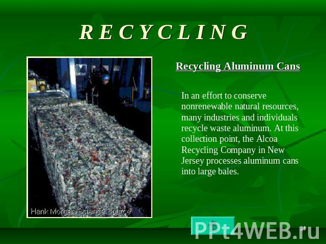 R E C Y C L I N G Recycling Aluminum Cans In an effort to conserve nonrenewable natural resources, many industries and individuals recycle waste aluminum. At this collection point, the Alcoa Recycling Company in New Jersey processes aluminum cans in…