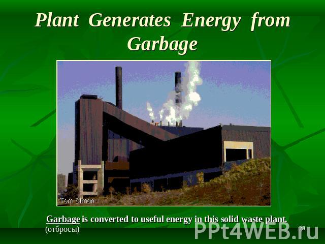 Plant Generates Energy from Garbage Garbage is converted to useful energy in this solid waste plant.