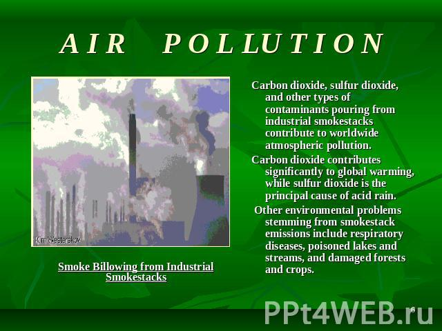 A I R P O L LU T I O N Carbon dioxide, sulfur dioxide, and other types of contaminants pouring from industrial smokestacks contribute to worldwide atmospheric pollution. Carbon dioxide contributes significantly to global warming, while sulfur dioxid…