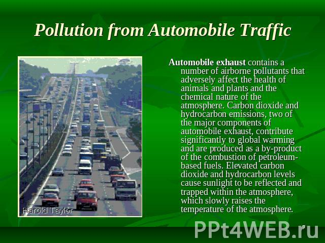 Pollution from Automobile Traffic Automobile exhaust contains a number of airborne pollutants that adversely affect the health of animals and plants and the chemical nature of the atmosphere. Carbon dioxide and hydrocarbon emissions, two of the majo…