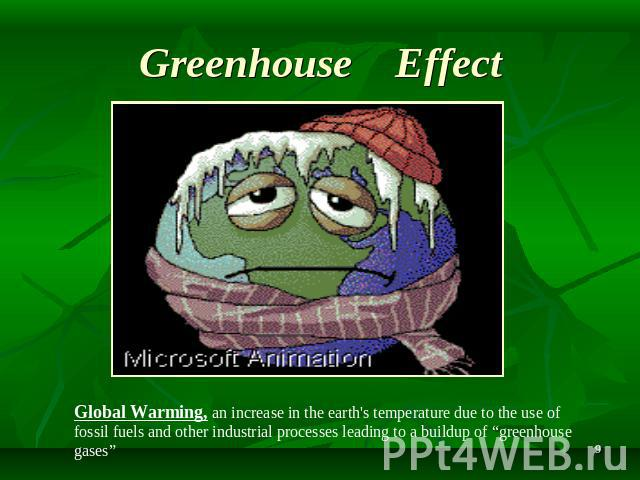 "Greenhouse Effect Global Warming, an increase in the earth's temperature due to the use of fossil fuels and other industrial processes leading to a buildup of ""greenhouse gases"""