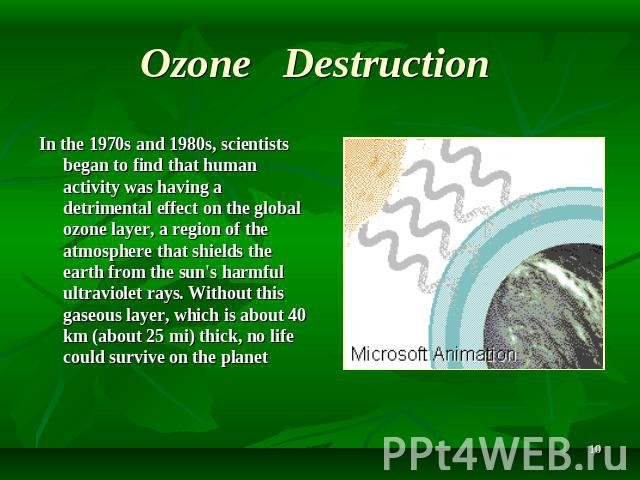 Ozone Destruction In the 1970s and 1980s, scientists began to find that human activity was having a detrimental effect on the global ozone layer, a region of the atmosphere that shields the earth from the sun's harmful ultraviolet rays. Without this…