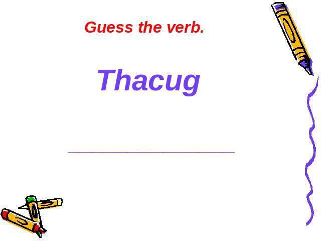 Guess the verb. Thacug ______________
