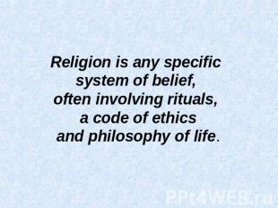 Religion is any specific system of belief, often involving rituals, a code of et