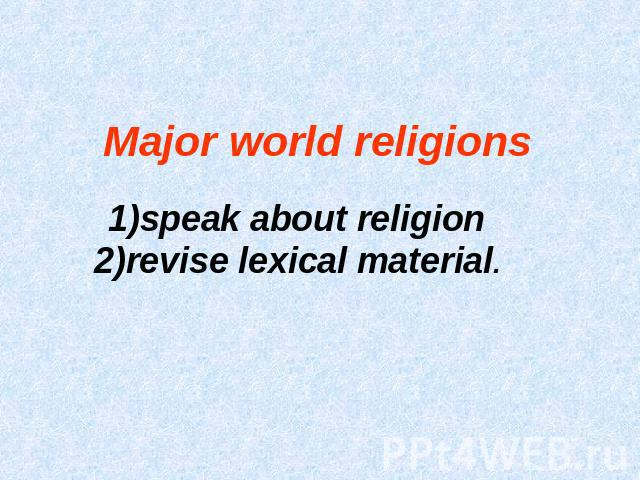 Major world religions 1)speak about religion 2)revise lexical material.