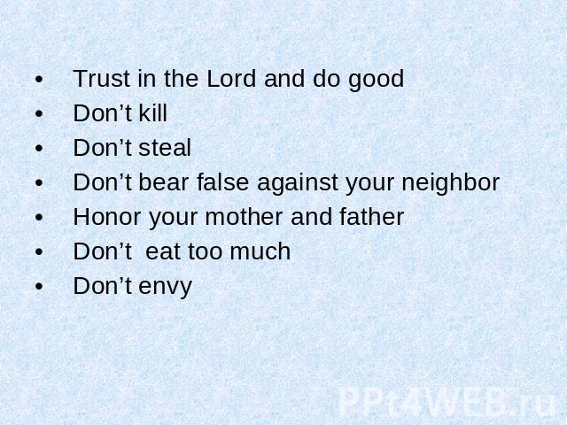 Trust in the Lord and do good Don't kill Don't steal Don't bear false against your neighbor Honor your mother and father Don't eat too much Don't envy