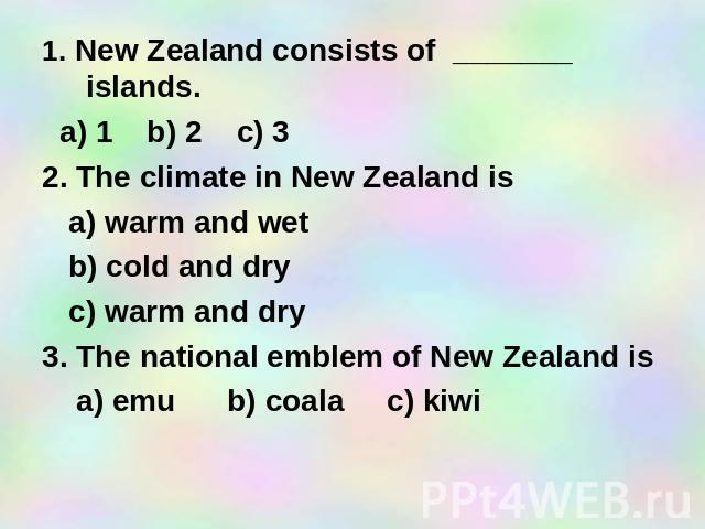 1. New Zealand consists of _______ islands. a) 1 b) 2 c) 3 2. The climate in New Zealand is a) warm and wet b) cold and dry c) warm and dry 3. The national emblem of New Zealand is a) emu b) coala c) kiwi