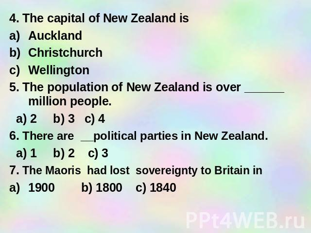 4. The capital of New Zealand is Auckland Christchurch Wellington 5. The population of New Zealand is over ______ million people. a) 2 b) 3 c) 4 6. There are __political parties in New Zealand. a) 1 b) 2 c) 3 7. The Maoris had lost sovereignty to Br…