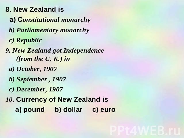 8. New Zealand is a) Constitutional monarchy b) Parliamentary monarchy c) Republic 9. New Zealand got Independence (from the U. K.) in a) October, 1907 b) September , 1907 c) December, 1907 10. Currency of New Zealand is a) pound b) dollar c) euro