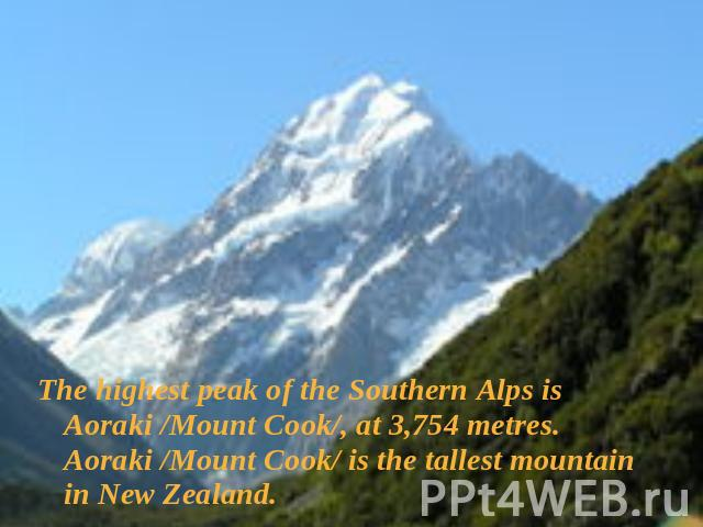 The highest peak of the Southern Alps is Aoraki /Mount Cook/, at 3,754 metres. Aoraki /Mount Cook/ is the tallest mountain in New Zealand.