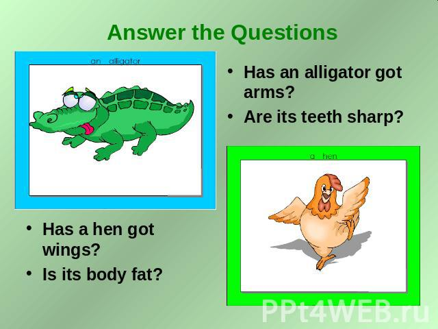 Answer the Questions Has a hen got wings? Is its body fat? Has an alligator got arms? Are its teeth sharp?
