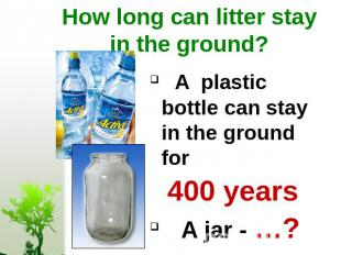 How long can litter stay in the ground? A plastic bottle can stay in the ground