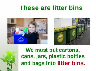 These are litter bins We must put cartons, cans, jars, plastic bottles and bags