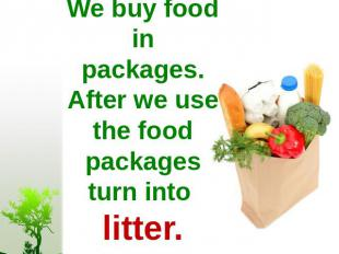 We buy food in packages. After we use the food packages turn into litter.