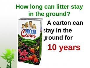 How long can litter stay in the ground? A carton can stay in the ground for 10 y