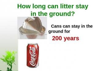 How long can litter stay in the ground? Cans can stay in the ground for 200 year