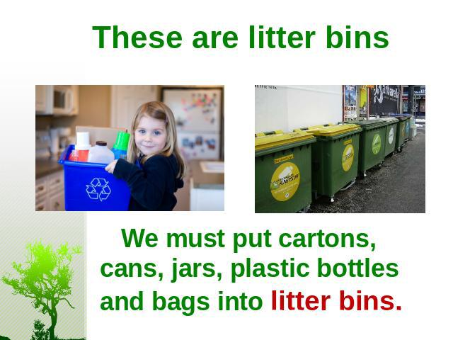 These are litter bins We must put cartons, cans, jars, plastic bottles and bags into litter bins.