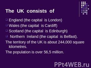The UK consists of England (the capital is London) Wales (the capital is Cardiff