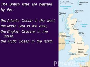 The British Isles are washed by the : the Atlantic Ocean in the west, the North