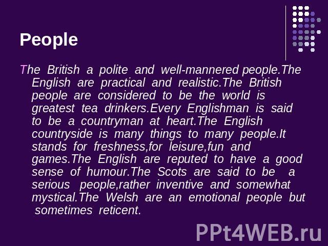 People The British a polite and well-mannered people.The English are practical and realistic.The British people are considered to be the world is greatest tea drinkers.Every Englishman is said to be a countryman at heart.The English countryside is m…