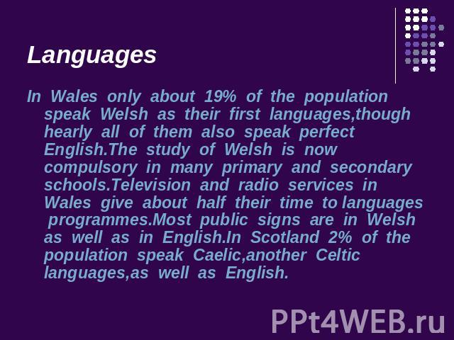 Languages In Wales only about 19% of the population speak Welsh as their first languages,though hearly all of them also speak perfect English.The study of Welsh is now compulsory in many primary and secondary schools.Television and radio services in…