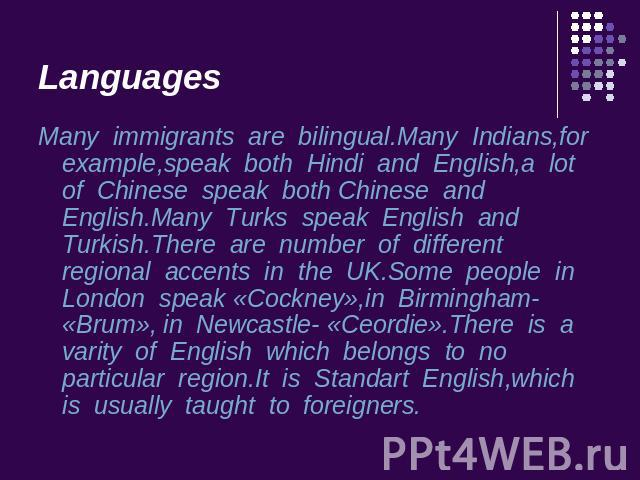 Languages Many immigrants are bilingual.Many Indians,for example,speak both Hindi and English,a lot of Chinese speak both Chinese and English.Many Turks speak English and Turkish.There are number of different regional accents in the UK.Some people i…